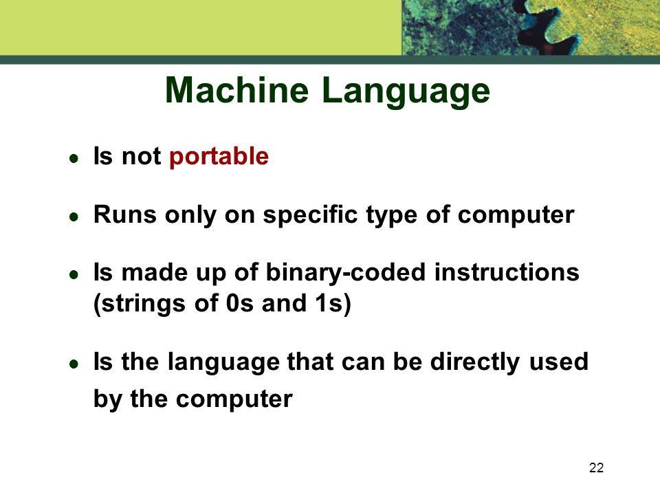 22 Machine Language l Is not portable l Runs only on specific type of computer l Is made up of binary-coded instructions (strings of 0s and 1s) Is the language that can be directly used by the computer