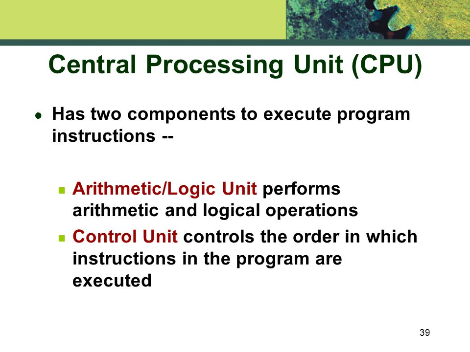 39 Central Processing Unit (CPU) l Has two components to execute program instructions -- n Arithmetic/Logic Unit performs arithmetic and logical operations Control Unit controls the order in which instructions in the program are executed
