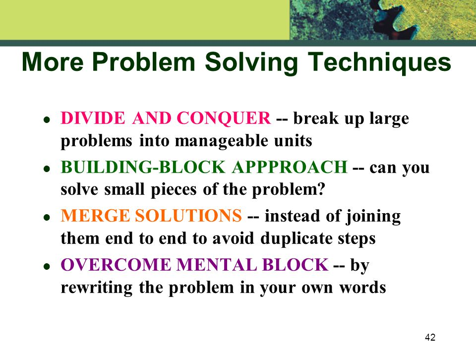 42 More Problem Solving Techniques l DIVIDE AND CONQUER -- break up large problems into manageable units l BUILDING-BLOCK APPPROACH -- can you solve small pieces of the problem.