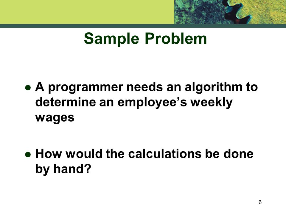 6 Sample Problem l A programmer needs an algorithm to determine an employee's weekly wages l How would the calculations be done by hand