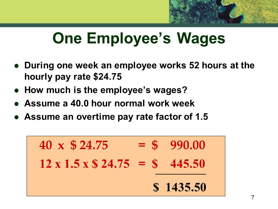 7 One Employee's Wages l During one week an employee works 52 hours at the hourly pay rate $24.75 l How much is the employee's wages.