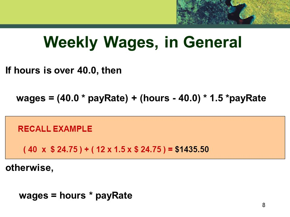 8 If hours is over 40.0, then wages = (40.0 * payRate) + (hours ) * 1.5 *payRate otherwise, wages = hours * payRate RECALL EXAMPLE ( 40 x $ ) + ( 12 x 1.5 x $ ) = $ Weekly Wages, in General