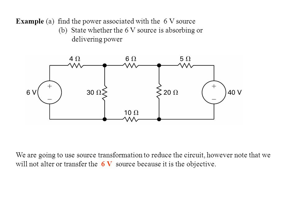 Example (a) find the power associated with the 6 V source (b) State whether the 6 V source is absorbing or delivering power We are going to use source transformation to reduce the circuit, however note that we will not alter or transfer the 6 V source because it is the objective.