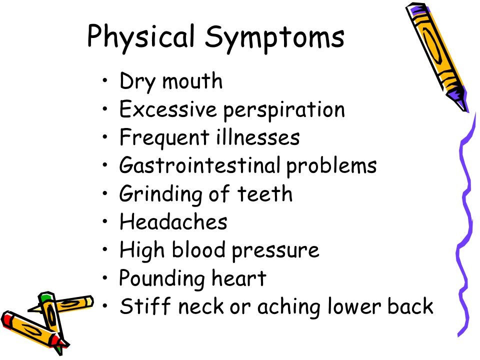 Physical Symptoms Dry mouth Excessive perspiration Frequent illnesses Gastrointestinal problems Grinding of teeth Headaches High blood pressure Pounding heart Stiff neck or aching lower back