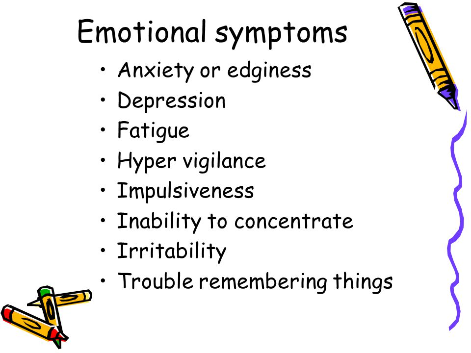 Emotional symptoms Anxiety or edginess Depression Fatigue Hyper vigilance Impulsiveness Inability to concentrate Irritability Trouble remembering things