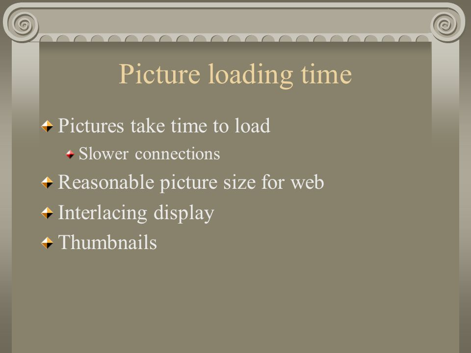 Picture loading time Pictures take time to load Slower connections Reasonable picture size for web Interlacing display Thumbnails