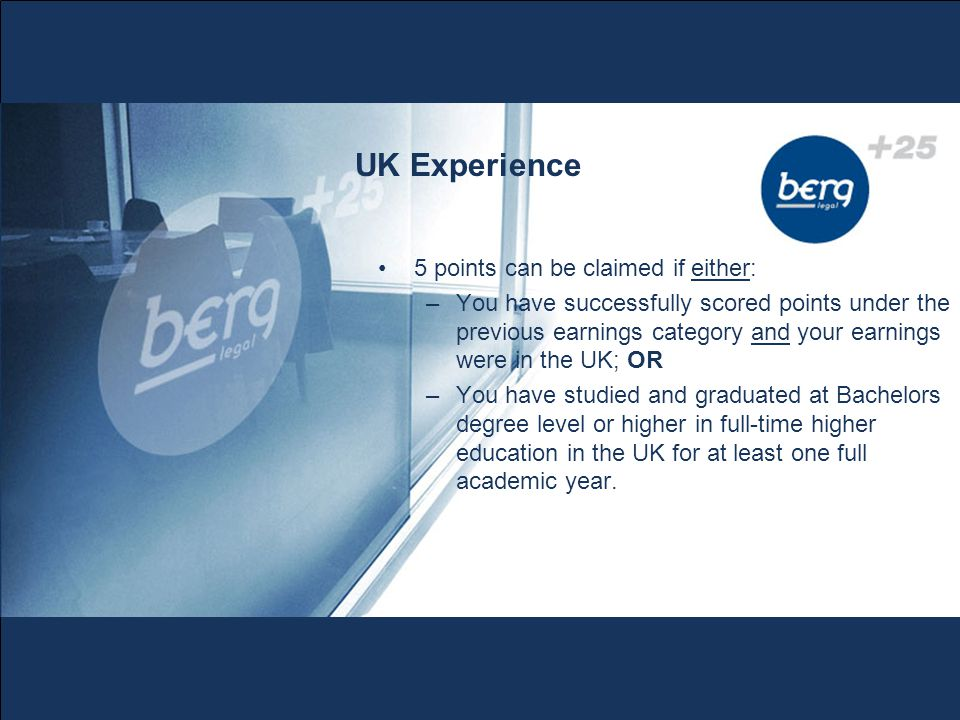 UK Experience 5 points can be claimed if either: –You have successfully scored points under the previous earnings category and your earnings were in the UK; OR –You have studied and graduated at Bachelors degree level or higher in full-time higher education in the UK for at least one full academic year.
