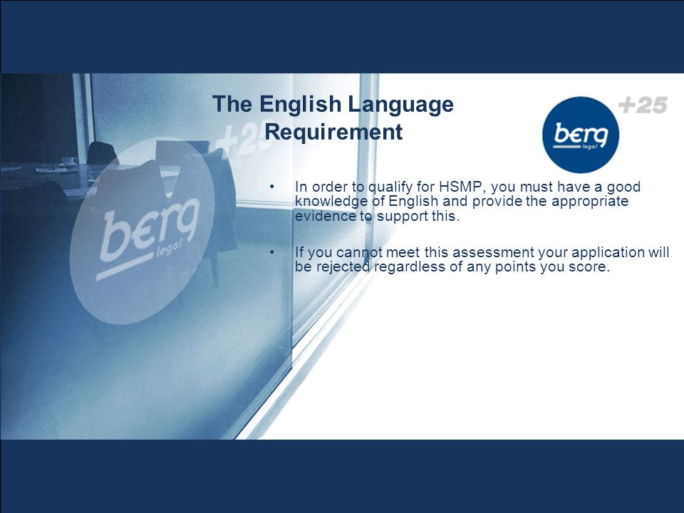 The English Language Requirement In order to qualify for HSMP, you must have a good knowledge of English and provide the appropriate evidence to support this.