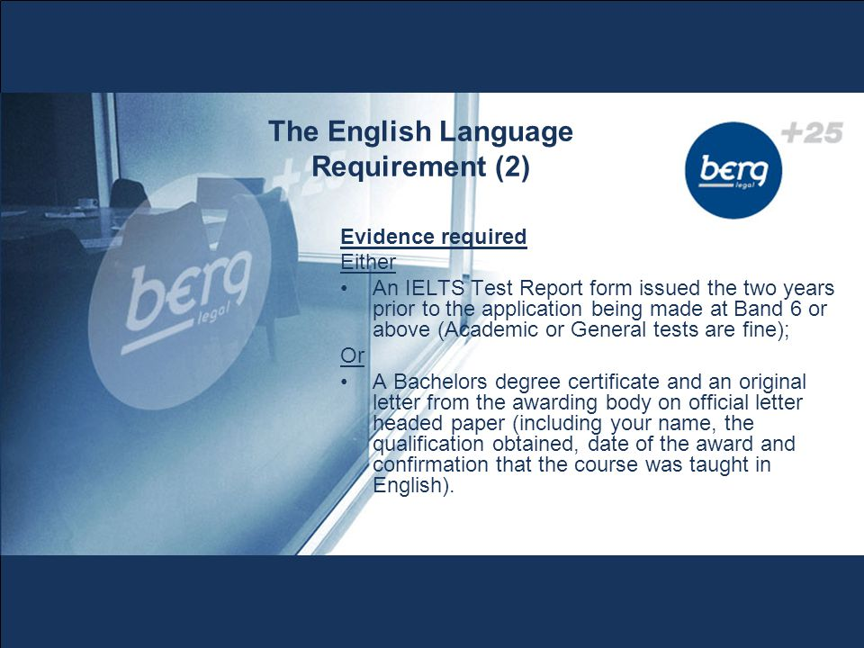 The English Language Requirement (2) Evidence required Either An IELTS Test Report form issued the two years prior to the application being made at Band 6 or above (Academic or General tests are fine); Or A Bachelors degree certificate and an original letter from the awarding body on official letter headed paper (including your name, the qualification obtained, date of the award and confirmation that the course was taught in English).
