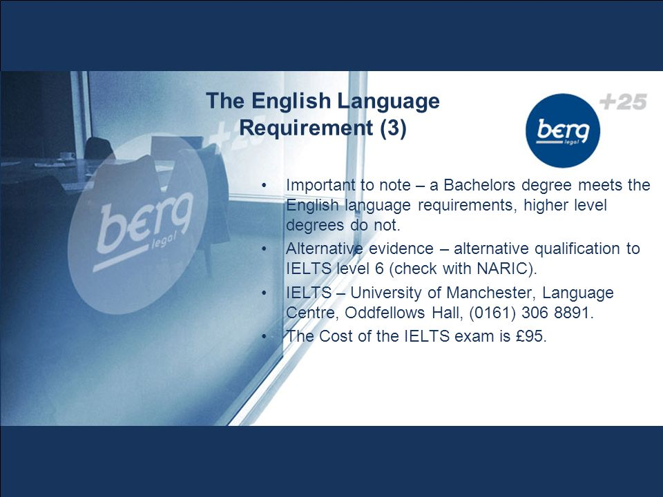 The English Language Requirement (3) Important to note – a Bachelors degree meets the English language requirements, higher level degrees do not.