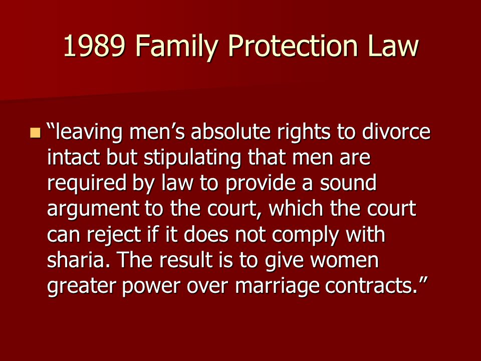 1989 Family Protection Law leaving men's absolute rights to divorce intact but stipulating that men are required by law to provide a sound argument to the court, which the court can reject if it does not comply with sharia.