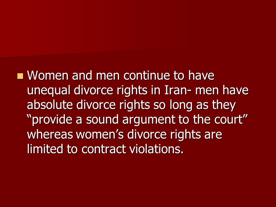 Women and men continue to have unequal divorce rights in Iran- men have absolute divorce rights so long as they provide a sound argument to the court whereas women's divorce rights are limited to contract violations.