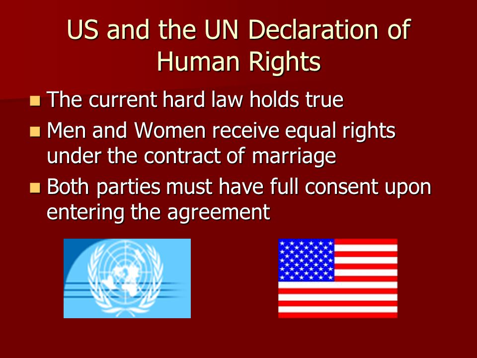 US and the UN Declaration of Human Rights The current hard law holds true The current hard law holds true Men and Women receive equal rights under the contract of marriage Men and Women receive equal rights under the contract of marriage Both parties must have full consent upon entering the agreement Both parties must have full consent upon entering the agreement