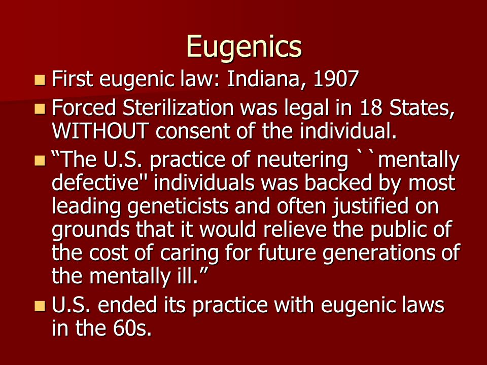 Eugenics First eugenic law: Indiana, 1907 First eugenic law: Indiana, 1907 Forced Sterilization was legal in 18 States, WITHOUT consent of the individual.