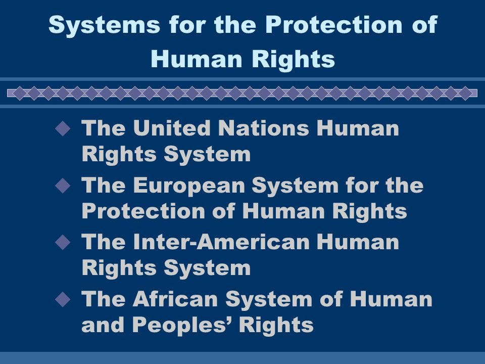 Systems for the Protection of Human Rights  The United Nations Human Rights System  The European System for the Protection of Human Rights  The Inter-American Human Rights System  The African System of Human and Peoples' Rights