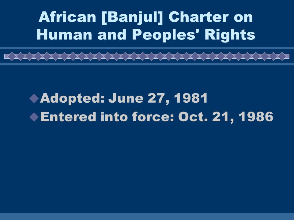 African [Banjul] Charter on Human and Peoples Rights  Adopted: June 27, 1981  Entered into force: Oct.
