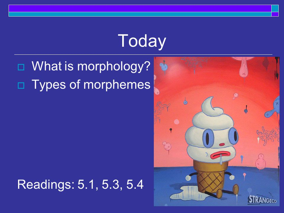 Today  What is morphology  Types of morphemes Readings: 5.1, 5.3, 5.4