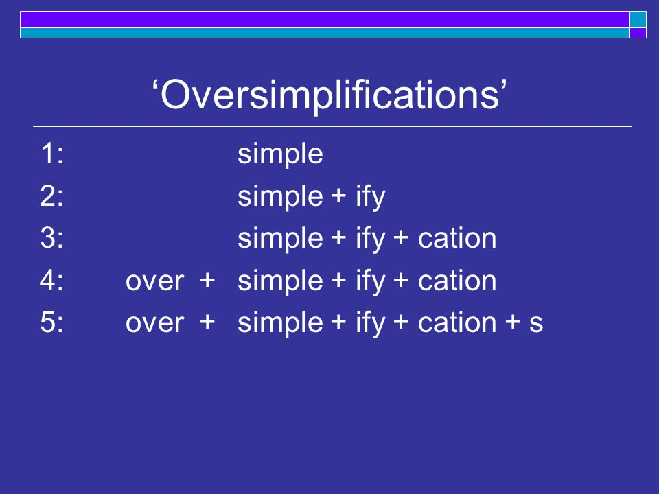 'Oversimplifications' 1:simple 2:simple + ify 3: simple + ify + cation 4: over + simple + ify + cation 5: over + simple + ify + cation + s