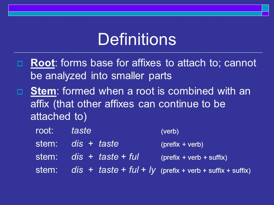 Definitions  Root: forms base for affixes to attach to; cannot be analyzed into smaller parts  Stem: formed when a root is combined with an affix (that other affixes can continue to be attached to) root:taste (verb) stem: dis +taste (prefix + verb) stem: dis +taste + ful (prefix + verb + suffix) stem: dis +taste + ful + ly (prefix + verb + suffix + suffix)