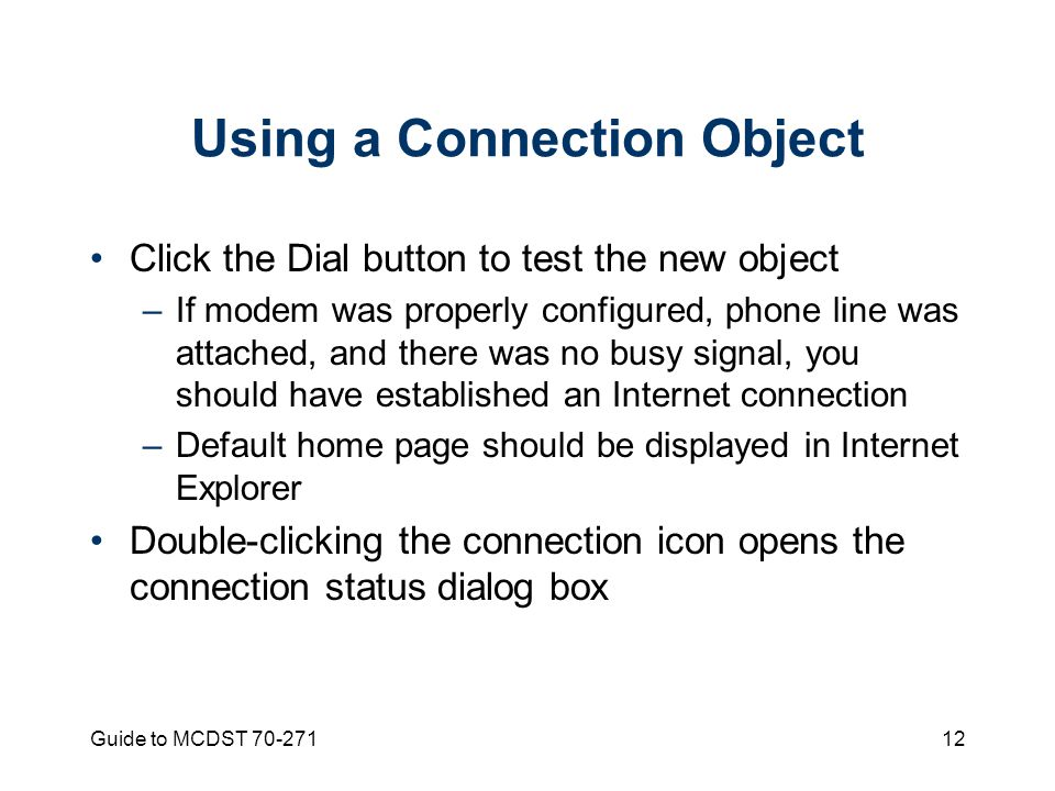 Guide to MCDST Using a Connection Object Click the Dial button to test the new object –If modem was properly configured, phone line was attached, and there was no busy signal, you should have established an Internet connection –Default home page should be displayed in Internet Explorer Double-clicking the connection icon opens the connection status dialog box
