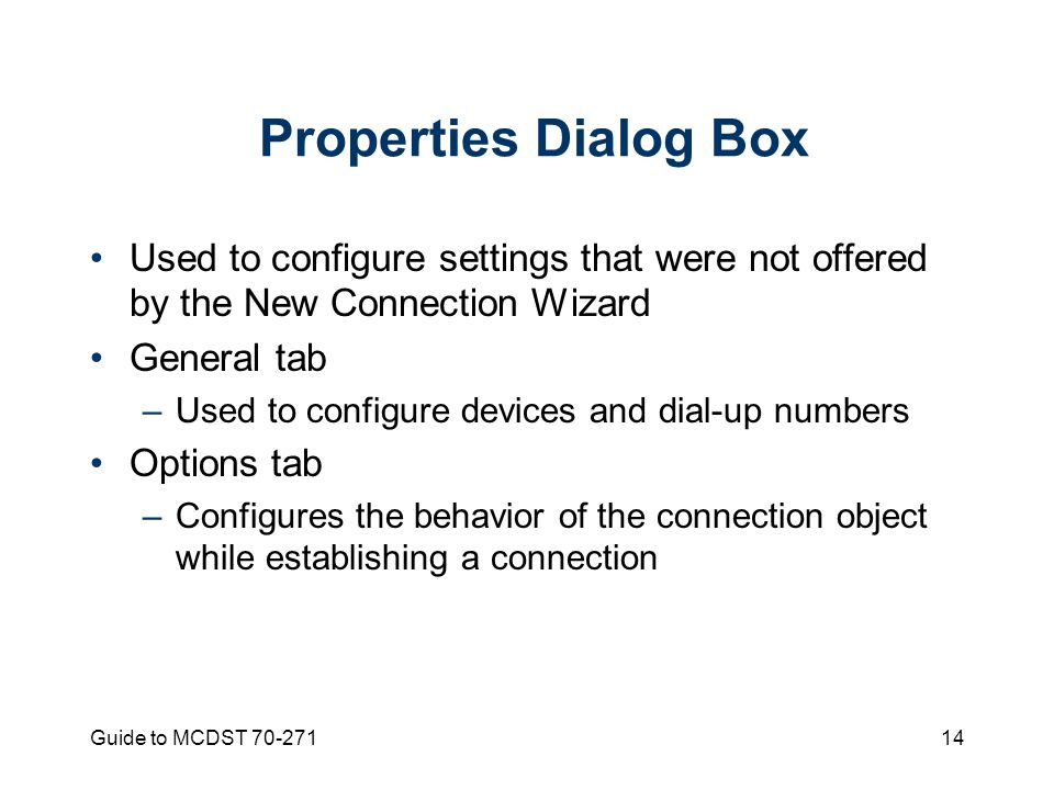 Guide to MCDST Properties Dialog Box Used to configure settings that were not offered by the New Connection Wizard General tab –Used to configure devices and dial-up numbers Options tab –Configures the behavior of the connection object while establishing a connection