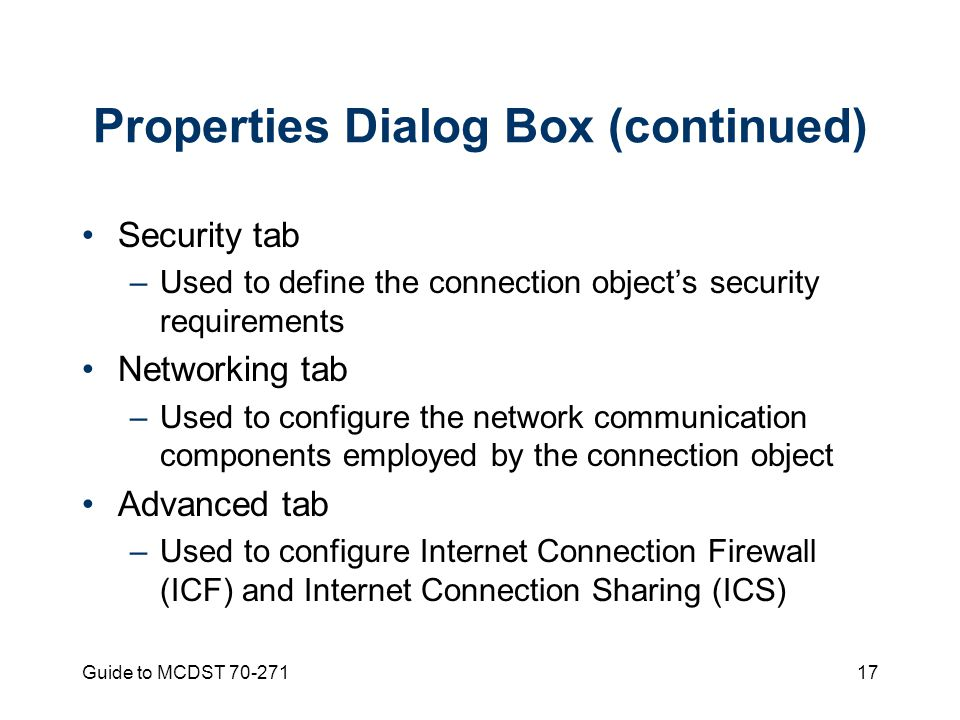 Guide to MCDST Properties Dialog Box (continued) Security tab –Used to define the connection object's security requirements Networking tab –Used to configure the network communication components employed by the connection object Advanced tab –Used to configure Internet Connection Firewall (ICF) and Internet Connection Sharing (ICS)
