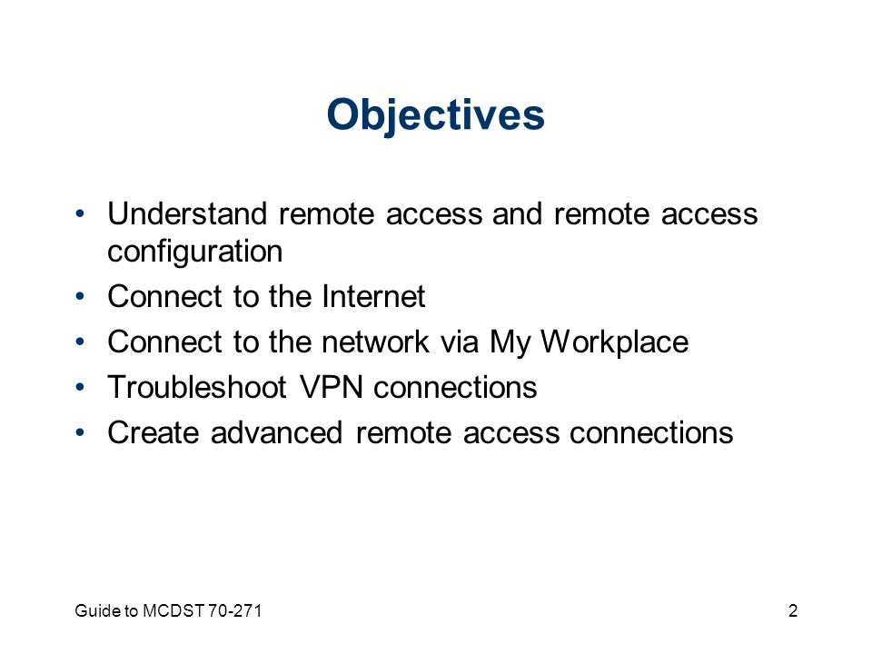 Guide to MCDST Objectives Understand remote access and remote access configuration Connect to the Internet Connect to the network via My Workplace Troubleshoot VPN connections Create advanced remote access connections