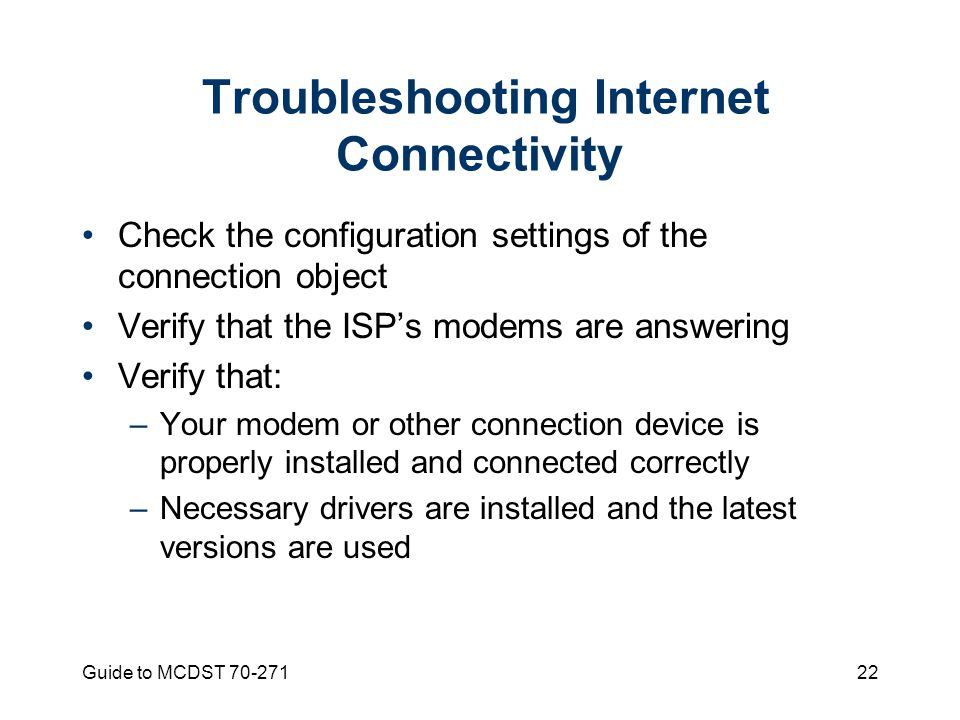 Guide to MCDST Troubleshooting Internet Connectivity Check the configuration settings of the connection object Verify that the ISP's modems are answering Verify that: –Your modem or other connection device is properly installed and connected correctly –Necessary drivers are installed and the latest versions are used