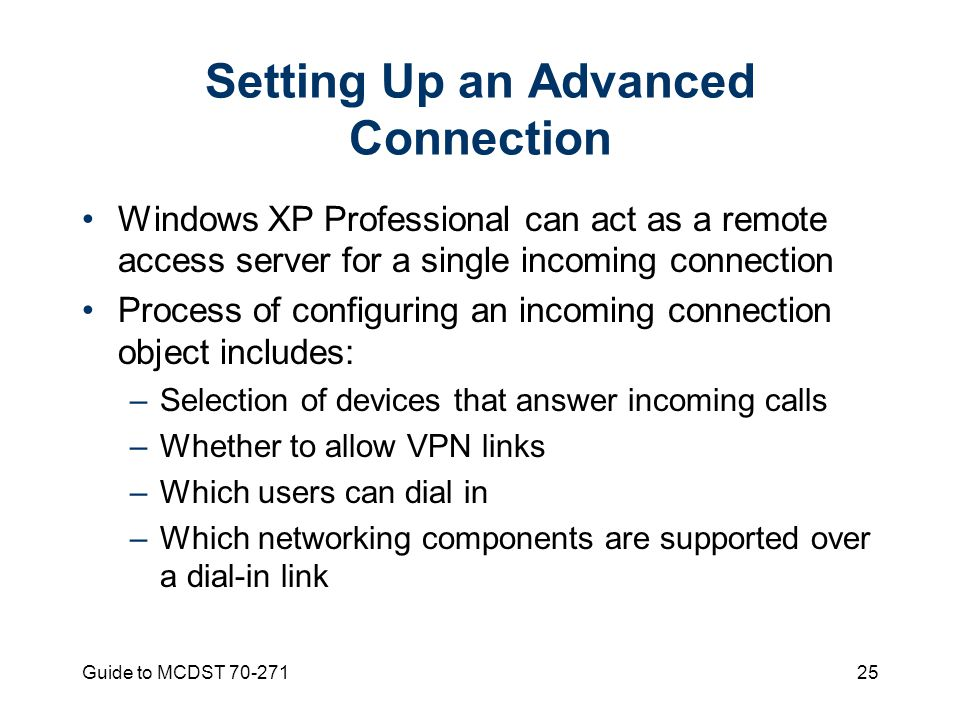 Guide to MCDST Setting Up an Advanced Connection Windows XP Professional can act as a remote access server for a single incoming connection Process of configuring an incoming connection object includes: –Selection of devices that answer incoming calls –Whether to allow VPN links –Which users can dial in –Which networking components are supported over a dial-in link