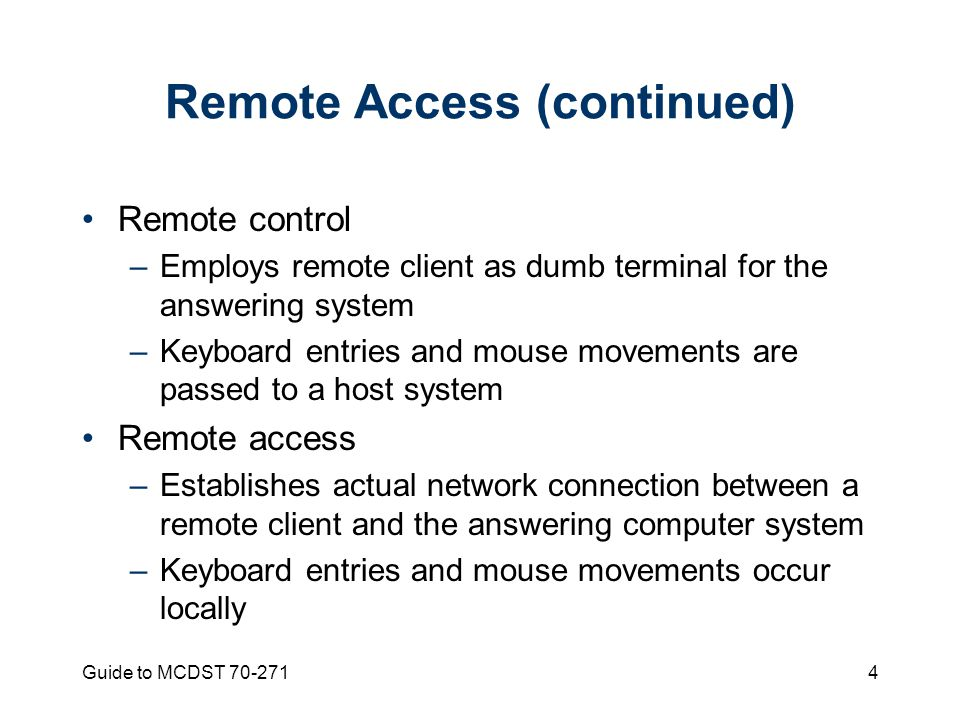 Guide to MCDST Remote Access (continued) Remote control –Employs remote client as dumb terminal for the answering system –Keyboard entries and mouse movements are passed to a host system Remote access –Establishes actual network connection between a remote client and the answering computer system –Keyboard entries and mouse movements occur locally