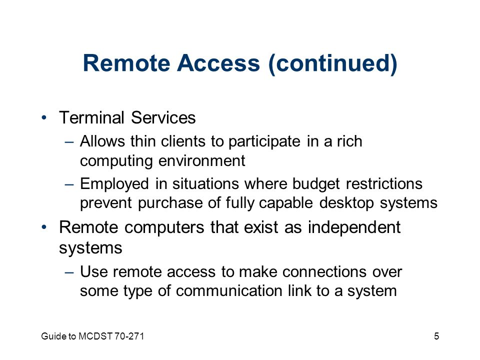 Guide to MCDST Remote Access (continued) Terminal Services –Allows thin clients to participate in a rich computing environment –Employed in situations where budget restrictions prevent purchase of fully capable desktop systems Remote computers that exist as independent systems –Use remote access to make connections over some type of communication link to a system