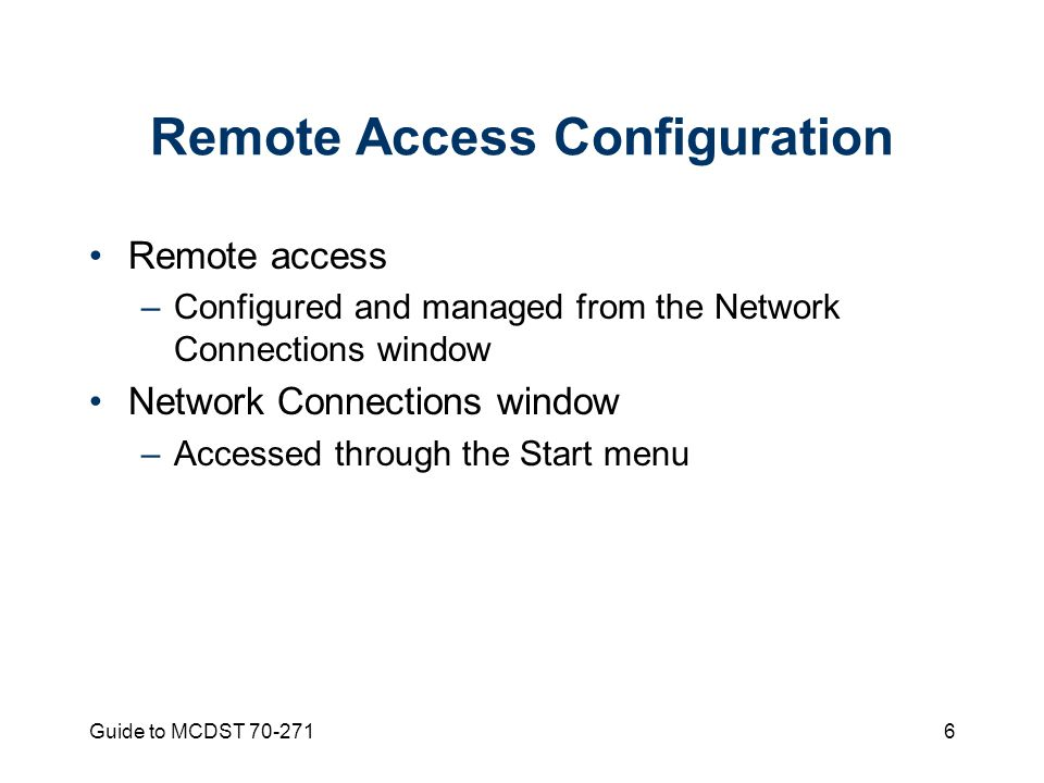 Guide to MCDST Remote Access Configuration Remote access –Configured and managed from the Network Connections window Network Connections window –Accessed through the Start menu