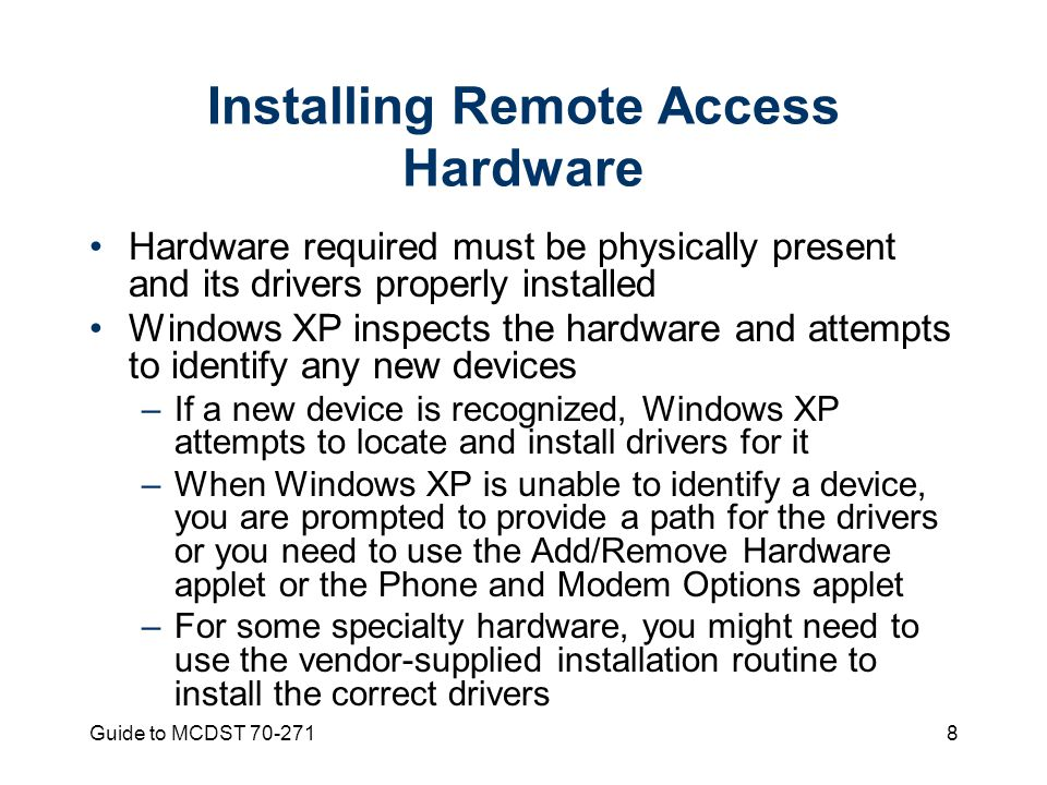 Guide to MCDST Installing Remote Access Hardware Hardware required must be physically present and its drivers properly installed Windows XP inspects the hardware and attempts to identify any new devices –If a new device is recognized, Windows XP attempts to locate and install drivers for it –When Windows XP is unable to identify a device, you are prompted to provide a path for the drivers or you need to use the Add/Remove Hardware applet or the Phone and Modem Options applet –For some specialty hardware, you might need to use the vendor-supplied installation routine to install the correct drivers