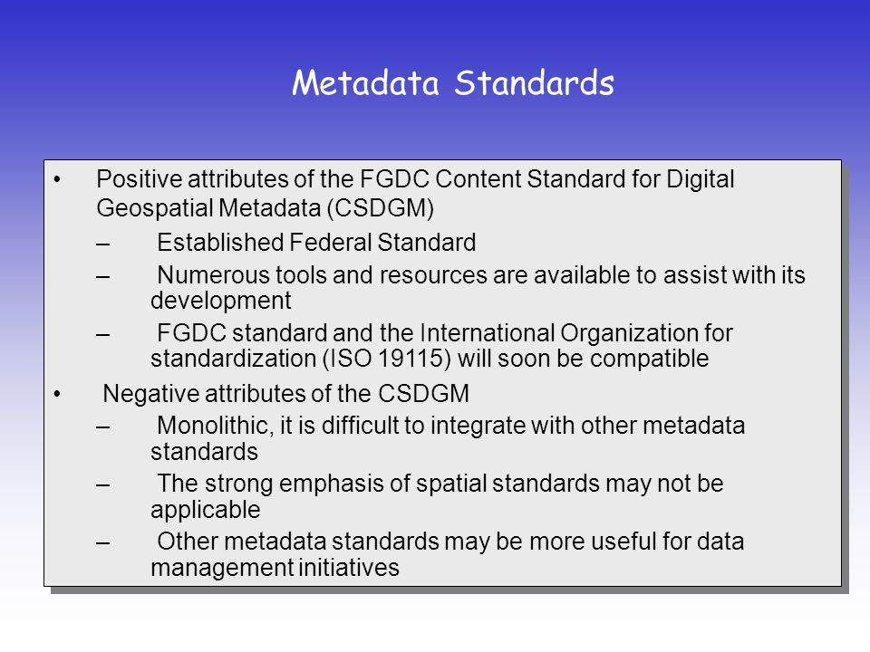 Positive attributes of the FGDC Content Standard for Digital Geospatial Metadata (CSDGM) – Established Federal Standard – Numerous tools and resources are available to assist with its development – FGDC standard and the International Organization for standardization (ISO 19115) will soon be compatible Negative attributes of the CSDGM – Monolithic, it is difficult to integrate with other metadata standards – The strong emphasis of spatial standards may not be applicable – Other metadata standards may be more useful for data management initiatives Positive attributes of the FGDC Content Standard for Digital Geospatial Metadata (CSDGM) – Established Federal Standard – Numerous tools and resources are available to assist with its development – FGDC standard and the International Organization for standardization (ISO 19115) will soon be compatible Negative attributes of the CSDGM – Monolithic, it is difficult to integrate with other metadata standards – The strong emphasis of spatial standards may not be applicable – Other metadata standards may be more useful for data management initiatives