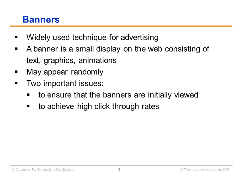_______________________________________________________________________________________________________________ E-Commerce: Fundamentals and Applications6  Wiley and the book authors, 2001  Widely used technique for advertising  A banner is a small display on the web consisting of text, graphics, animations  May appear randomly  Two important issues:  to ensure that the banners are initially viewed  to achieve high click through rates Banners