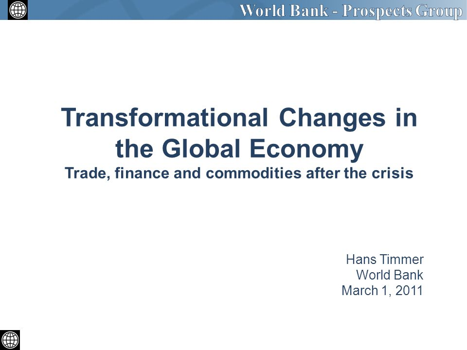 Hans Timmer World Bank March 1, 2011 Transformational Changes in the Global Economy Trade, finance and commodities after the crisis