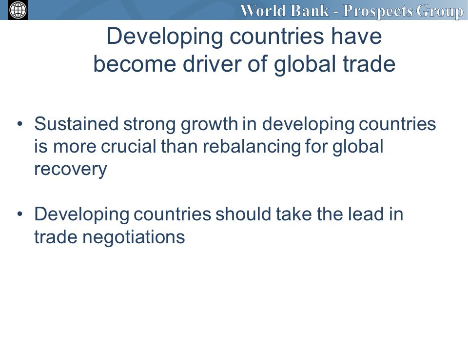 Developing countries have become driver of global trade Sustained strong growth in developing countries is more crucial than rebalancing for global recovery Developing countries should take the lead in trade negotiations