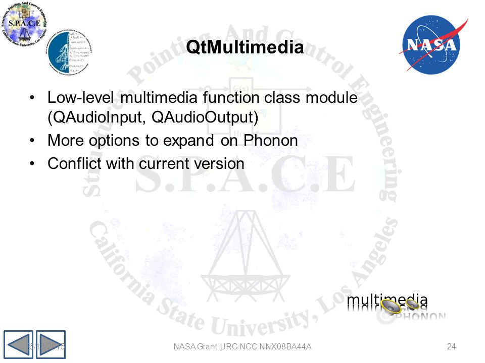 QtMultimedia 246/13/2015NASA Grant URC NCC NNX08BA44A Low-level multimedia function class module (QAudioInput, QAudioOutput) More options to expand on Phonon Conflict with current version