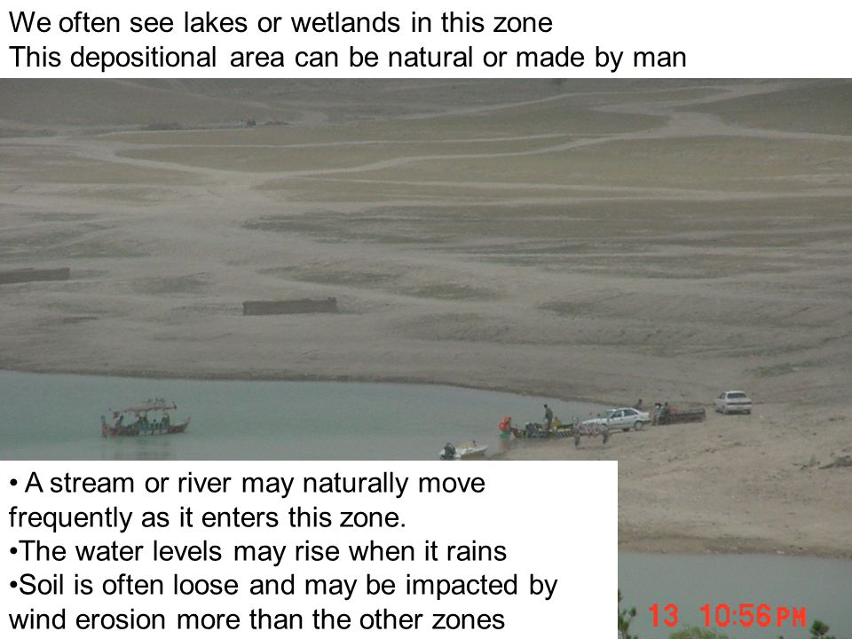 We often see lakes or wetlands in this zone This depositional area can be natural or made by man A stream or river may naturally move frequently as it enters this zone.