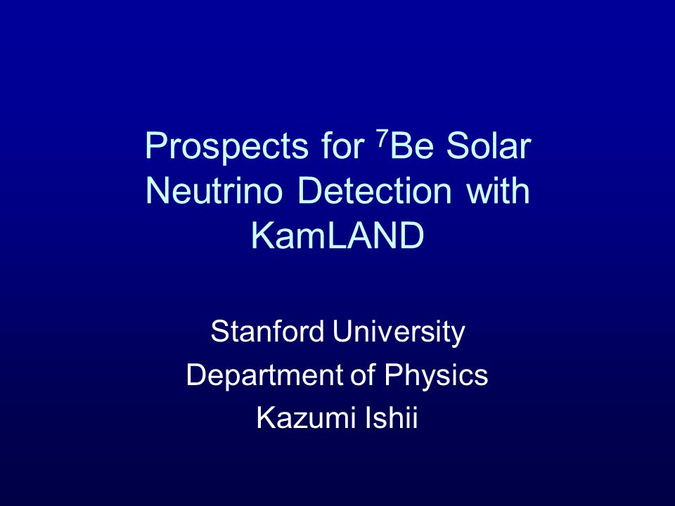Prospects for 7 Be Solar Neutrino Detection with KamLAND Stanford University Department of Physics Kazumi Ishii