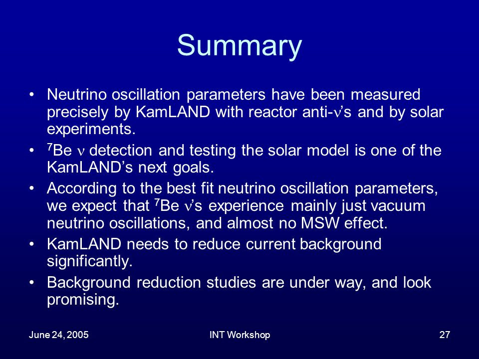 June 24, 2005INT Workshop27 Summary Neutrino oscillation parameters have been measured precisely by KamLAND with reactor anti- 's and by solar experiments.