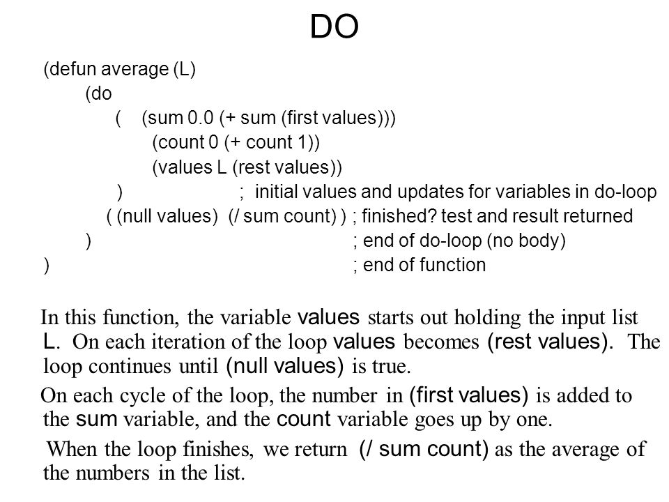 DO (defun average (L) (do ( (sum 0.0 (+ sum (first values))) (count 0 (+ count 1)) (values L (rest values)) ) ; initial values and updates for variables in do-loop ( (null values) (/ sum count) ) ; finished.