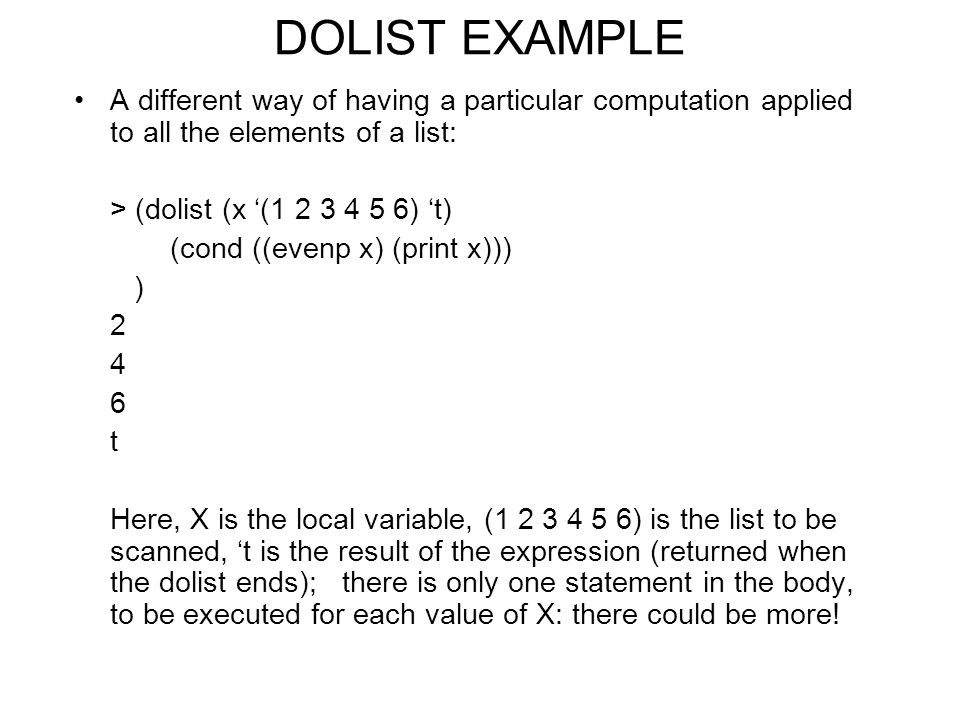 DOLIST EXAMPLE A different way of having a particular computation applied to all the elements of a list: > (dolist (x '( ) 't) (cond ((evenp x) (print x))) ) t Here, X is the local variable, ( ) is the list to be scanned, 't is the result of the expression (returned when the dolist ends); there is only one statement in the body, to be executed for each value of X: there could be more!