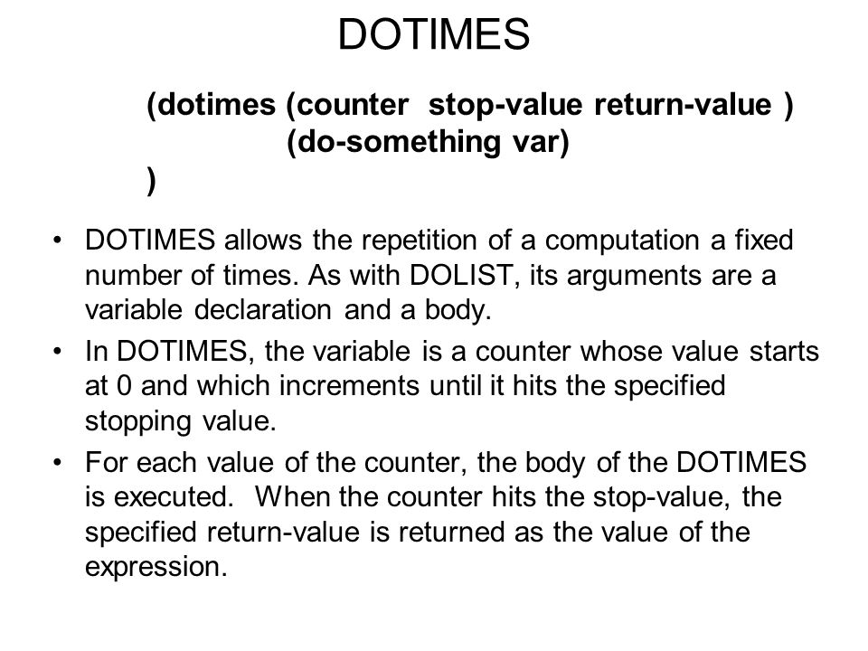 DOTIMES DOTIMES allows the repetition of a computation a fixed number of times.