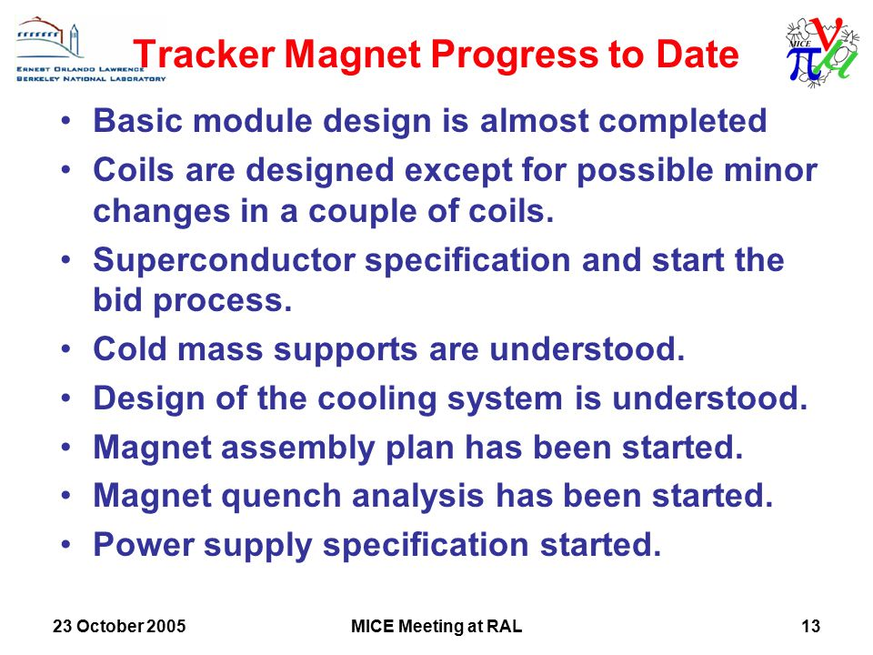 23 October 2005MICE Meeting at RAL13 Tracker Magnet Progress to Date Basic module design is almost completed Coils are designed except for possible minor changes in a couple of coils.