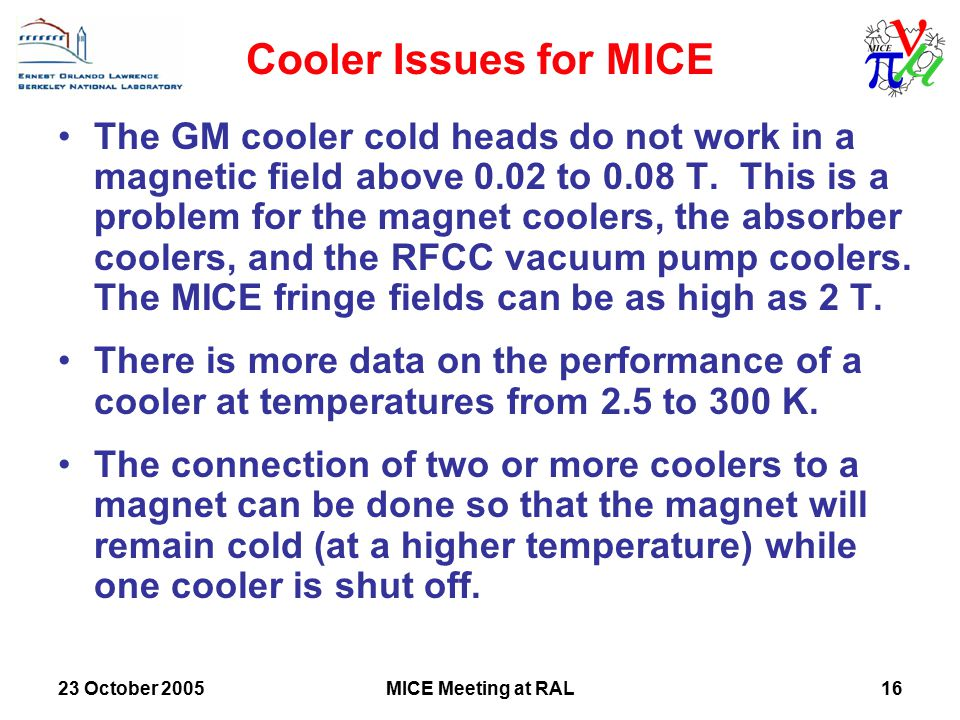 23 October 2005MICE Meeting at RAL16 Cooler Issues for MICE The GM cooler cold heads do not work in a magnetic field above 0.02 to 0.08 T.