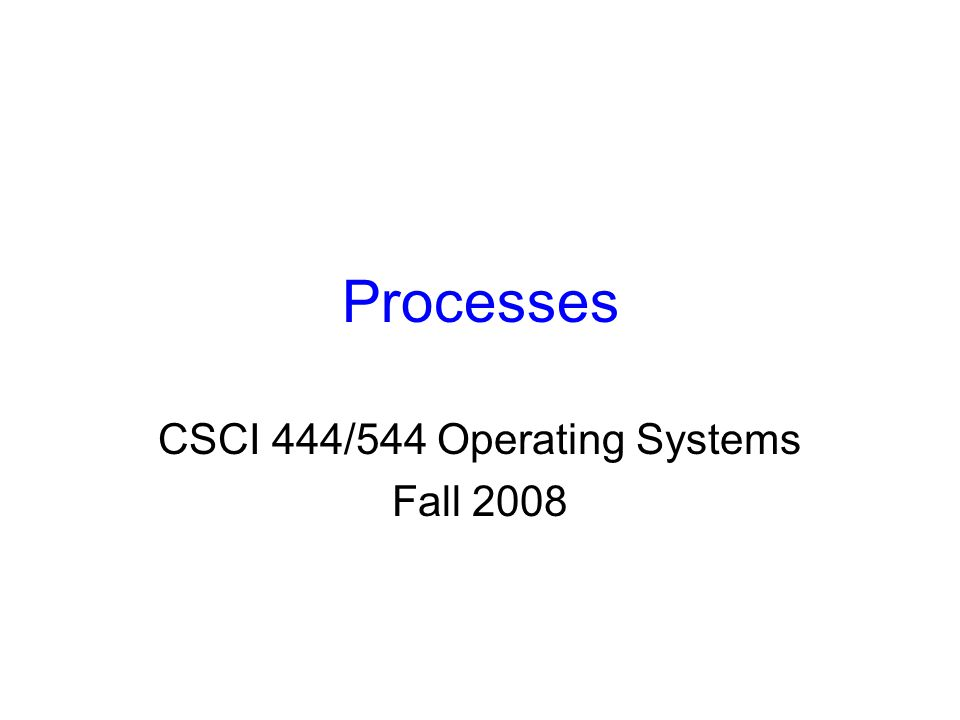 Processes CSCI 444/544 Operating Systems Fall 2008