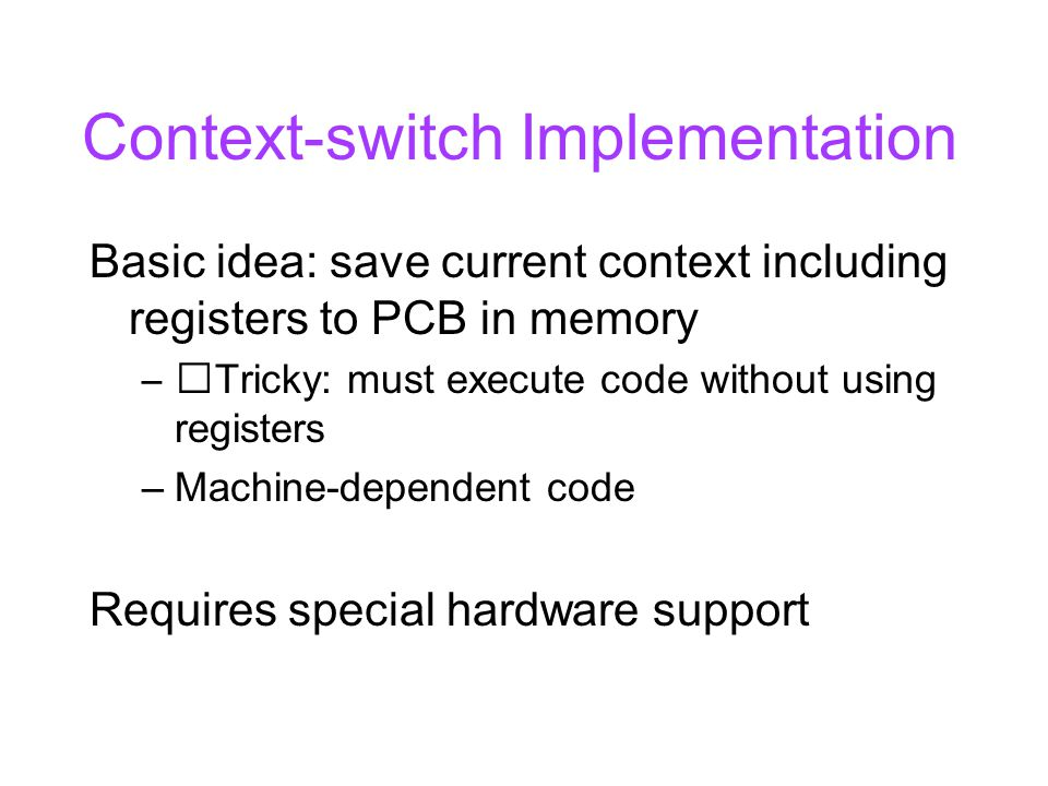 Context-switch Implementation Basic idea: save current context including registers to PCB in memory –Tricky: must execute code without using registers –Machine-dependent code Requires special hardware support