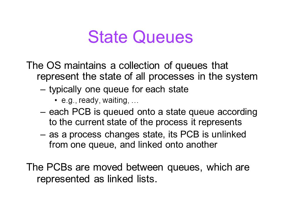 State Queues The OS maintains a collection of queues that represent the state of all processes in the system –typically one queue for each state e.g., ready, waiting, … –each PCB is queued onto a state queue according to the current state of the process it represents –as a process changes state, its PCB is unlinked from one queue, and linked onto another The PCBs are moved between queues, which are represented as linked lists.