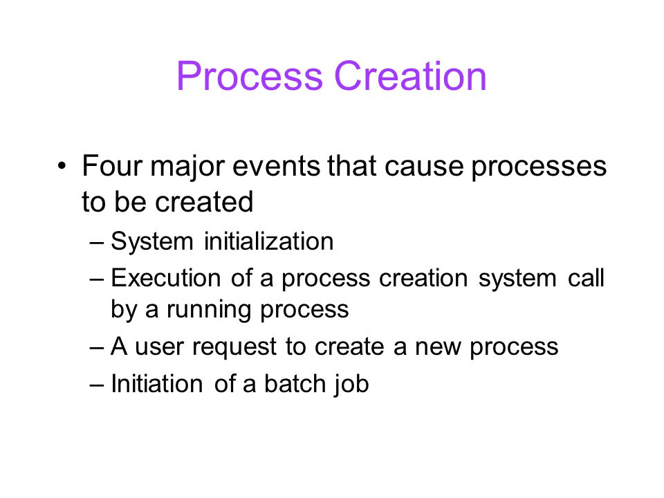Process Creation Four major events that cause processes to be created –System initialization –Execution of a process creation system call by a running process –A user request to create a new process –Initiation of a batch job